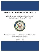 Reining in the Imperial Presidency: Lessons and Recommendations Relating to the Presidency of George W. Bush : Final Report to Chairman John Conyers, Jr