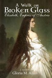 A Walk on Broken Glass: Elisabeth, Empress of Austria