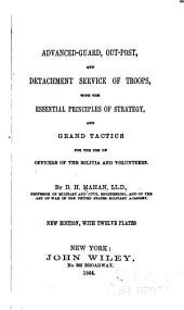 Advanced-guard, Out-post, and Detachment Service of Troops: With the Essential Principles of Strategy, and Grand Tactics for the Use of Officers of the Militia and Volunteers