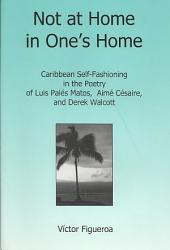 Not at Home in One's Home: Caribbean Self-fashioning in the Poetry of Luis Palés Matos, Aimé Césaire, and Derek Walcott