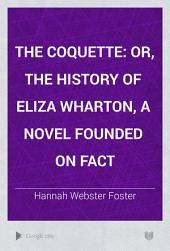 The Coquette: Or, The History of Eliza Wharton, a Novel Founded on Fact