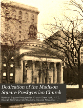 Dedication of the Madison Square Presbyterian Church: Sunday, October Fourteenth Nineteen Hundred and Six; Morning and Evening Service