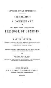 Luther still speaking. The Creation; a Commentary on the first five chapters of the Book of Genesis. [With the text.] ... Originally published at Wittenberg in ... 1544, and now first translated into English, by H. Cole
