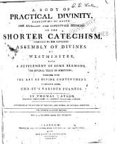A Body of Practical Divinity Consisting of Above One Hundred and Seventy-six Sermons on the Shorter Catechism Composed by the Reverend Assembly of Divines at Westminster: With a Supplement of Some Sermons on Several Texts of Scripture Together with the Art of Divine Contentment ; to which is Added, Christ's Various Fulness