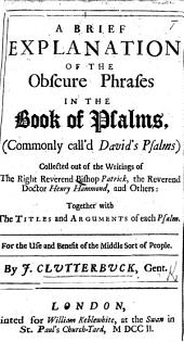 A Brief Explanation of the Obscure Phrases in the Book of Psalms ... Collected out of writings of ... Bishop Patrick ... Doctor Henry Hammond, and others, etc