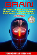 Brain: 51 Powerful Ways to Improve Brain Power, Enhance Memory, Intelligence and Concentration NATURALLY!