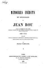 Mémoires inédits et opuscules de Jean Rou, avocat au Parlement de Paris (1659); secrétaire interprète des États Généraux de Hollande depuis l'année 1689 jusqu'a sa mort (1711): (1638-1711), Volume1