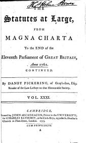 The Statutes at Large from the Magna Charta, to the End of the Eleventh Parliament of Great Britain, Anno 1761 [continued to 1806]. By Danby Pickering: Volume 31
