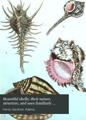Beautiful shells; their nature, structure, and uses familiarly explained