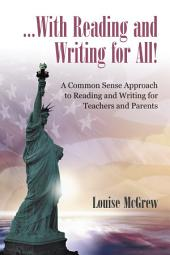...With Reading and Writing for All!: A Common Sense Approach to Reading and Writing For Teachers and Parents