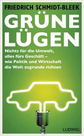 Grüne Lügen: Nichts für die Umwelt, alles fürs Geschäft – wie Politik und Wirtschaft die Welt zugrunde richten