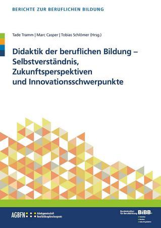 Didaktik der berufl  Bildung   Selbstverst  ndnis  Zukunftsperspektiven und Innovationsschwerpunkte PDF