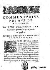 De regularibus commentarii quatuor, primus, de fine principali, & paupertate ipsorum in cap. cui portio. 12. quaest. 1. Secundus, de dominio bonorum eorundem, in cap. non dicatis, ead. caus. & quaest. Tertius, de quibusdam institutionibus, & potestatibus praelatorum eorum, in cap. nullam. 18. quaest. 2. Quartus, de stabilitate, & transitu eorum, in cap. statuimus. 19. q. 3. Authore Martino de Azpilcueta ..