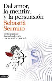 Del amor, la mentira y la persuasión: Cómo alcanzar la excelencia en la comunicación personal