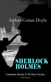 SHERLOCK HOLMES: Complete Novels & 48 Short Stories (Illustrated): A Study in Scarlet, The Sign of Four, The Hound of the Baskervilles, The Valley of Fear, The Adventures of Sherlock Holmes, The Memoirs of Sherlock Holmes, The Return of Sherlock Holmes, His Last Bow…