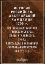 История российско-австрийской кампании 1799 г. под предводительством генералиссимуса, книзя Италийского, графа Александра Васильевича Суворова-Рымникского