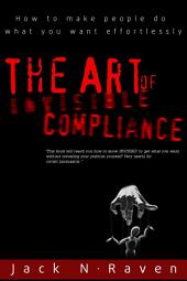 The Art of Invisible Compliance - How To Make People Do What You Want Effortlessly