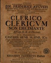 Auspiciis serenissimi principis, ac domini Dn. Friderici Augusti ... De clerico clericum non decimante: ad. Cap. II X de decimis