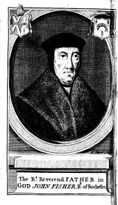The Life and Death of the Renowned John Fisher, Bishop of Rochester: Who was Beheaded on Tower-Hill, the 22d of June, 1535 ...