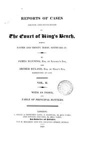 Reports of Cases Argued and Determined in the Court of King's Bench: During Michaelmas Term, Eighth Geo. IV.[-Easter Team, Eleventh Geo. IV. 1827-30] ... By James Manning ... and Archer Ryland ... With an Index and Table of Principal Matters, Volume 2