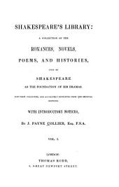 Shakespeare's Library: A Collection of the Romances, Novels, Poems, and Histories, Used by Shakespeare as the Foundation of His Dramas. Now First Collected, and Accurately Reprinted from the Original Editions, Volume 1