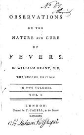 Observations on the Nature and Cure of Fevers: By William Grant, M.D. The Second Edition. In Two Volumes. ...