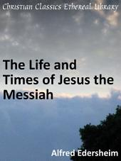 The Life and Times of Jesus the Messiah: in two volumes