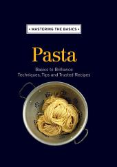 Mastering the Basics: Pasta: Basics to brilliance, techniques, tips and trusted recipes
