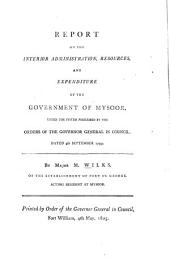 Report on the Interior Administration, Resources, and Expenditure of the Government of Mysoor,: Under the System Prescribed by the Orders of the Governor General in Council, Dated 4th September 1799