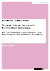 Neuausrichtung der Regional- und Förderpolitik in Brandenburg: Vom Giesskannenprinzip zu Wachstumskernen - Lokale Konzentration von Fördermitteln als Weg in die Zukunft?