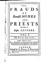 The Frauds of Romish Monks and Priests: Set Forth in Eight Letters. Vol. 1. Lately Written by a Gentleman, in His Journey Into Italy. And Publish'd for the Benefit of the Publick