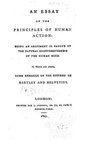 An Essay on the Principles of Human Action: Being an Argument in Favour of the Natural Disinterestedness of the Human Mind. To which are Added, Some Remarks on the Systems of Hartley and Helvetius