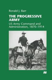 The Progressive Army: US Army Command and Administration, 1870–1914