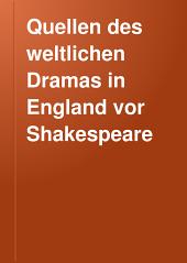 Quellen des weltlichen Dramas in England vor Shakespeare: Ein Ergänzungsband zu Dodsley's Old English plays