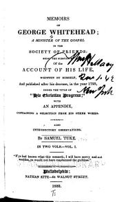 Memoirs of George Whitehead ; a Minister of the Gospel in the Society of Friends : Being the Substance of the Account of His Lfe, Written by Himself, and Published After His Decease, in the Year 1725, Under the Title of His Christian Progress ; with an Appendix Containing a Selection of His Other Works : Also Introductory Observations: Volume 1
