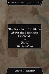 The Rabbinic Traditions About the Pharisees Before 70, Part I: The Masters