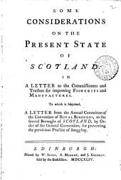 Some Considerations on the Present State of Scotland: In a Letter to the Commissioners and Trustees for Improving Fisheries and Manufactures. To which is Subjoined, A Letter from the Annual Committee of the Convention of Royal Boroughs, to the Several Boroughs of Scotland, by Order of the General Convention, for Preventing the Pernicious Practice of Smuggling