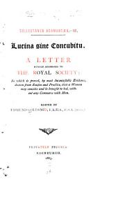 Lucina Sine Concubitu: A Letter Humbly Addressed to the Royal Society, in which it is Proved, by Most Incontestable Evidence, Drawn from Reason and Practice, that a Woman May Conceive and be Brought to Bed, Without Any Commerce with Man