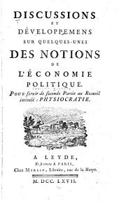 Discussions et développemens sur quelquesunes des notions de l'économie politique: Pour servir de seconde partie au recueil intitulé: Physiocratie