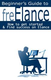 The Beginer's Guide to FreElance: How to Get Started and Find Success on Elance
