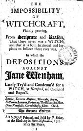 The impossibility of witchcraft, plainly proving: from Scripture and reason, that there never was a witch; ... In which the depositions against Jane Wenham, ... are confuted and expos'd