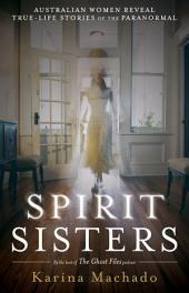 Spirit Sisters: Australian Women Reveal True Life Stories of the Paranormal