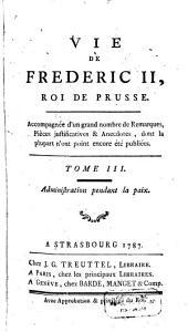 Vie De Frederic II., Roi De Prusse: Accompagnée d'un grand nombre de Remarques, Pièces justificatives & Anecdotes, dont la plupart n'ont point encore été publiées. Administration pendant la paix, Volume3