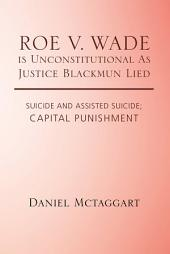 Roe V. Wade Is Unconstitutional as Justice Blackmun Lied: Suicide and Assisted Suicide; Capital Punishment