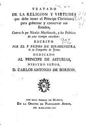 Tratado de la religion y virtudes que debe tener el principe christiano, para gobernar y conservar sus estados: contra lo que Nicolas Maquiavelo, y los politicos en este tiempo enseñan