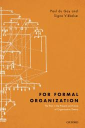 For Formal Organization: The Past in the Present and Future of Organization Theory