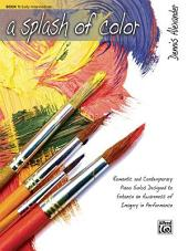 A Splash of Color, Book 1: Romantic and Contemporary Piano Solos Designed to Enhance an Awareness of Imagery in Performance