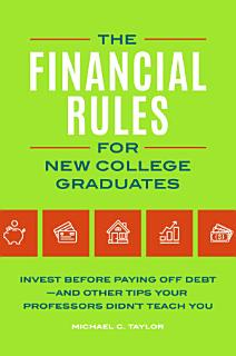 The Financial Rules for New College Graduates  Invest before Paying Off Debt   and Other Tips Your Professors Didn t Teach You Book