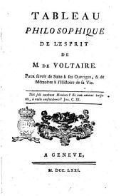 Tableau philosophique de l'esprit de M. de Voltaire. Pour servir de suite à ses ouvrages, & de mémoires a l'histoire de sa vie ..