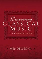 Discovering Classical Music: Mendelssohn: His Life, The Person, His Music